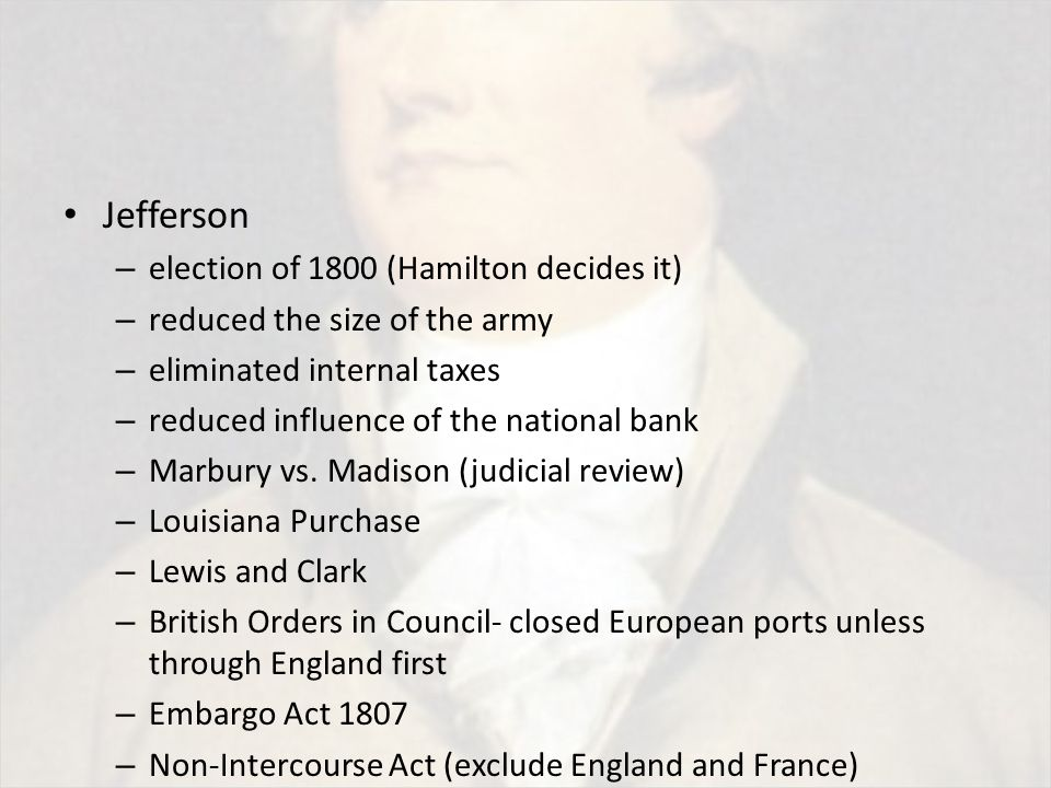 Jefferson – election of 1800 (Hamilton decides it) – reduced the size of the army – eliminated internal taxes – reduced influence of the national bank – Marbury vs.