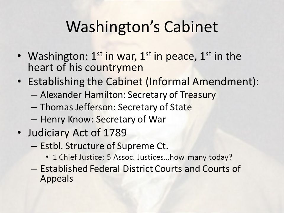 Washington's Cabinet Washington: 1 st in war, 1 st in peace, 1 st in the heart of his countrymen Establishing the Cabinet (Informal Amendment): – Alexander Hamilton: Secretary of Treasury – Thomas Jefferson: Secretary of State – Henry Know: Secretary of War Judiciary Act of 1789 – Estbl.