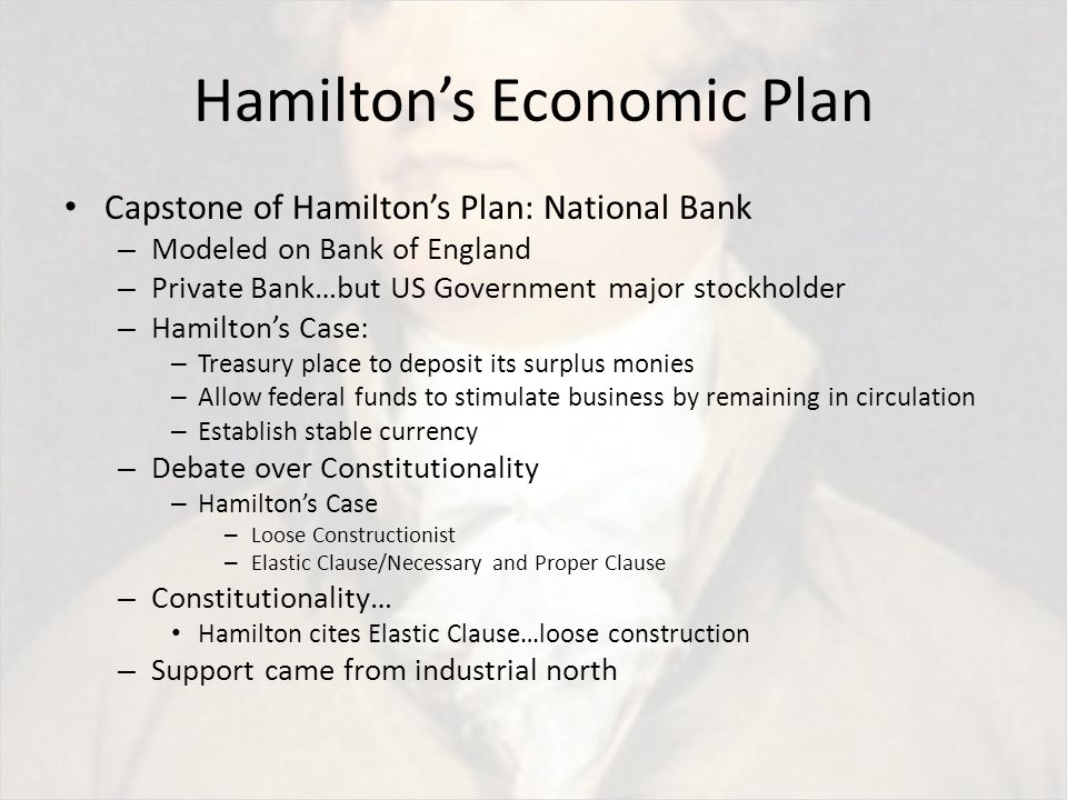 Hamilton's Economic Plan Capstone of Hamilton's Plan: National Bank – Modeled on Bank of England – Private Bank…but US Government major stockholder – Hamilton's Case: – Treasury place to deposit its surplus monies – Allow federal funds to stimulate business by remaining in circulation – Establish stable currency – Debate over Constitutionality – Hamilton's Case – Loose Constructionist – Elastic Clause/Necessary and Proper Clause – Constitutionality… Hamilton cites Elastic Clause…loose construction – Support came from industrial north