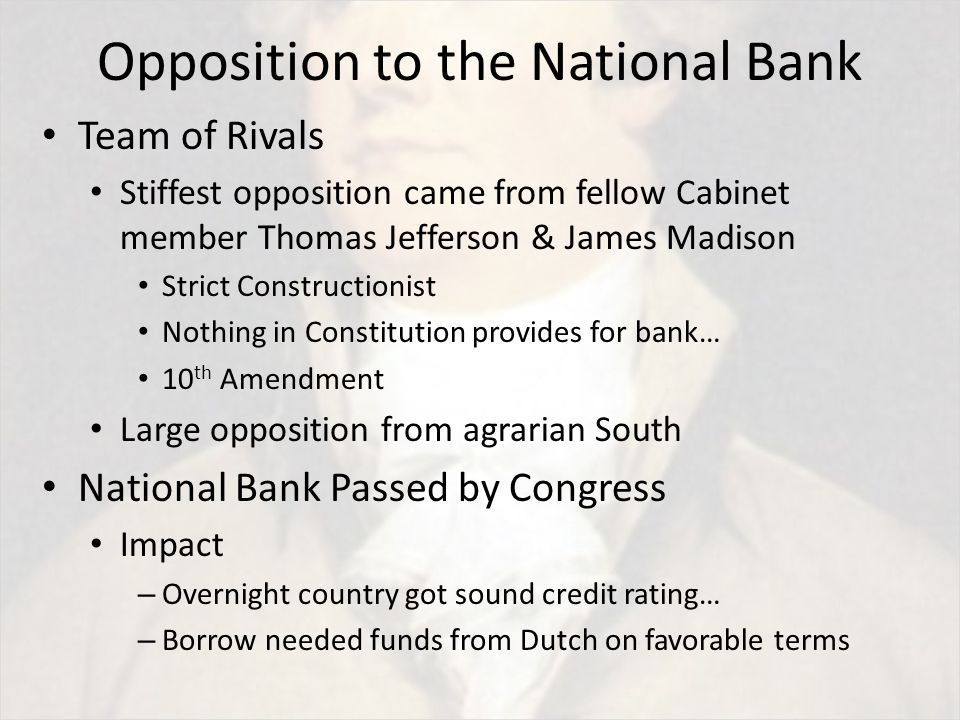 Opposition to the National Bank Team of Rivals Stiffest opposition came from fellow Cabinet member Thomas Jefferson & James Madison Strict Constructionist Nothing in Constitution provides for bank… 10 th Amendment Large opposition from agrarian South National Bank Passed by Congress Impact – Overnight country got sound credit rating… – Borrow needed funds from Dutch on favorable terms