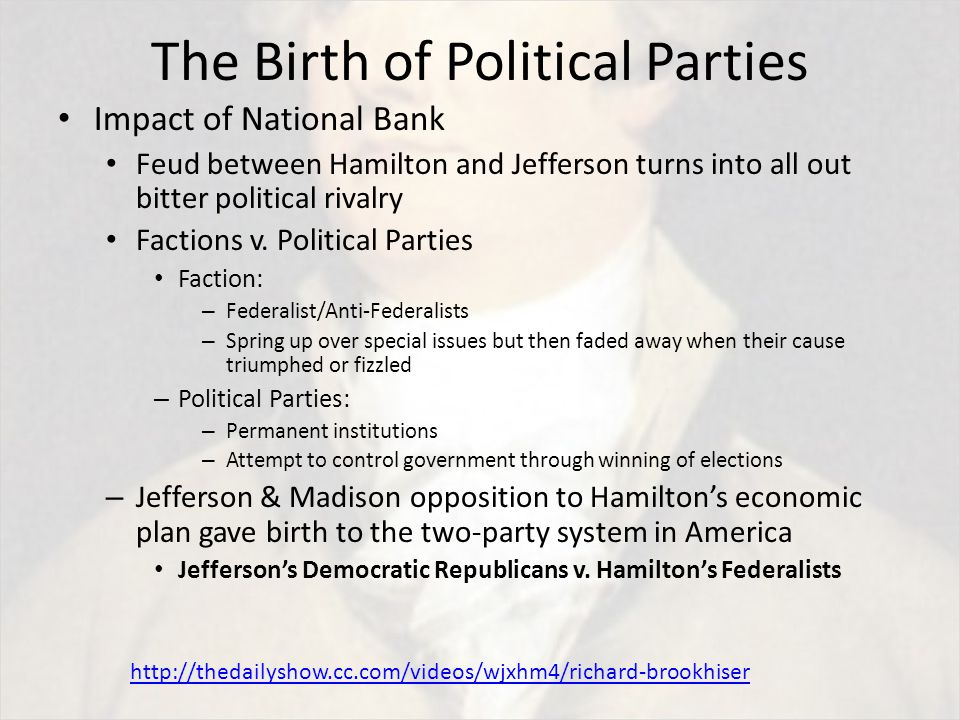 The Birth of Political Parties Impact of National Bank Feud between Hamilton and Jefferson turns into all out bitter political rivalry Factions v.