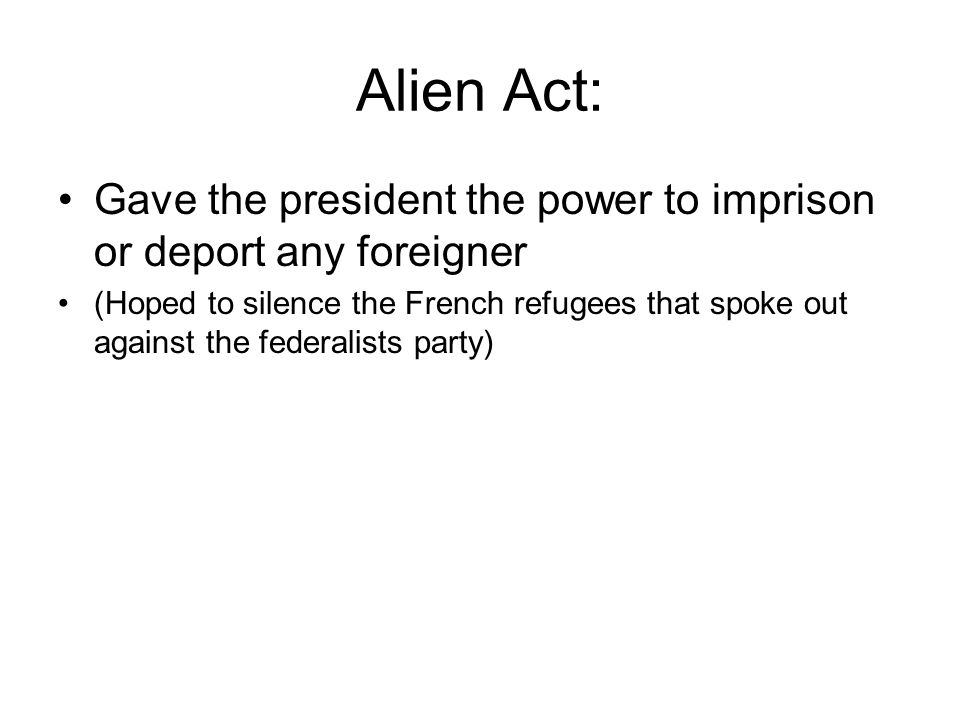 Alien Act: Gave the president the power to imprison or deport any foreigner (Hoped to silence the French refugees that spoke out against the federalists party)