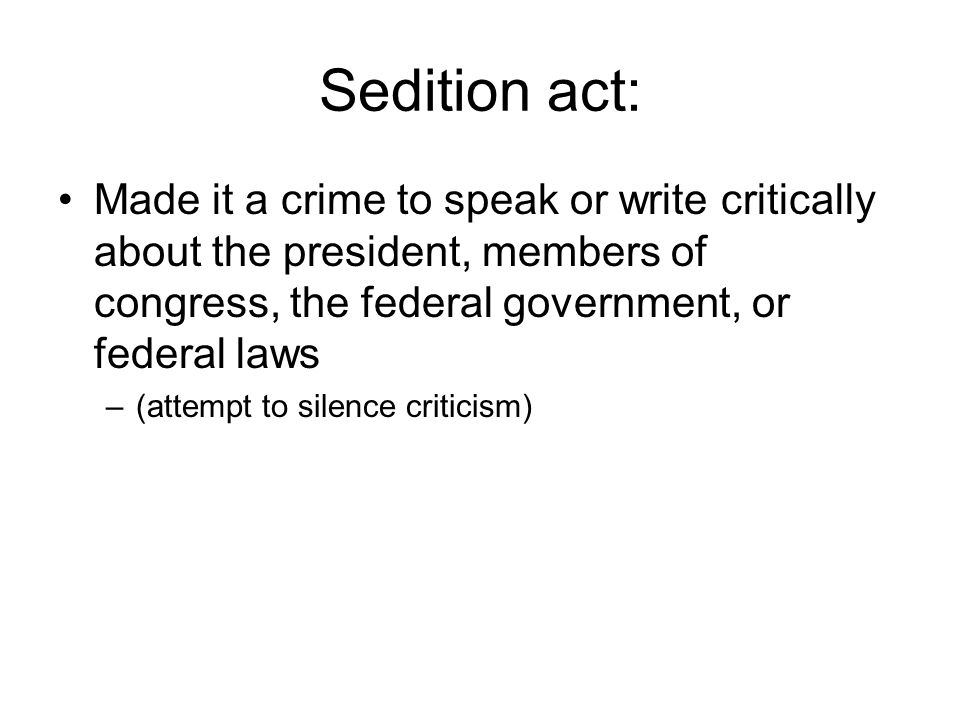 Sedition act: Made it a crime to speak or write critically about the president, members of congress, the federal government, or federal laws –(attempt to silence criticism)