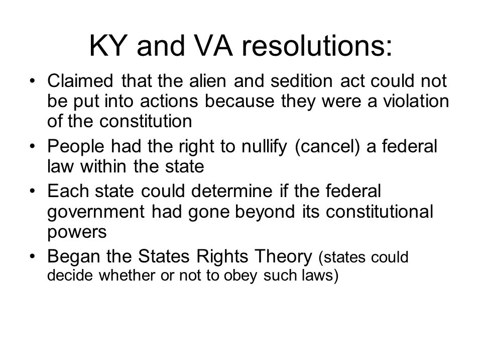 KY and VA resolutions: Claimed that the alien and sedition act could not be put into actions because they were a violation of the constitution People had the right to nullify (cancel) a federal law within the state Each state could determine if the federal government had gone beyond its constitutional powers Began the States Rights Theory (states could decide whether or not to obey such laws)