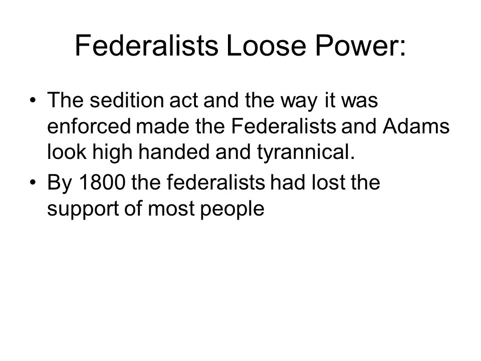Federalists Loose Power: The sedition act and the way it was enforced made the Federalists and Adams look high handed and tyrannical.