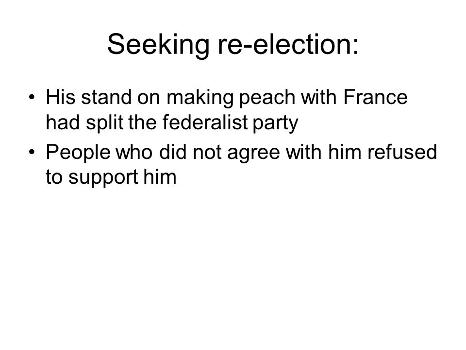 Seeking re-election: His stand on making peach with France had split the federalist party People who did not agree with him refused to support him