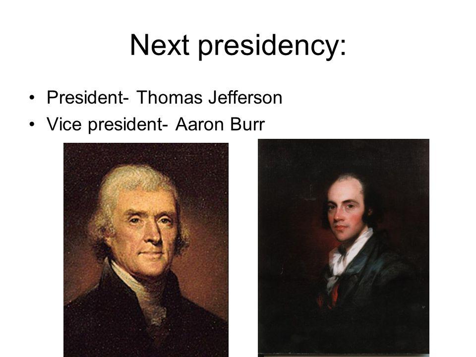 Next presidency: President- Thomas Jefferson Vice president- Aaron Burr