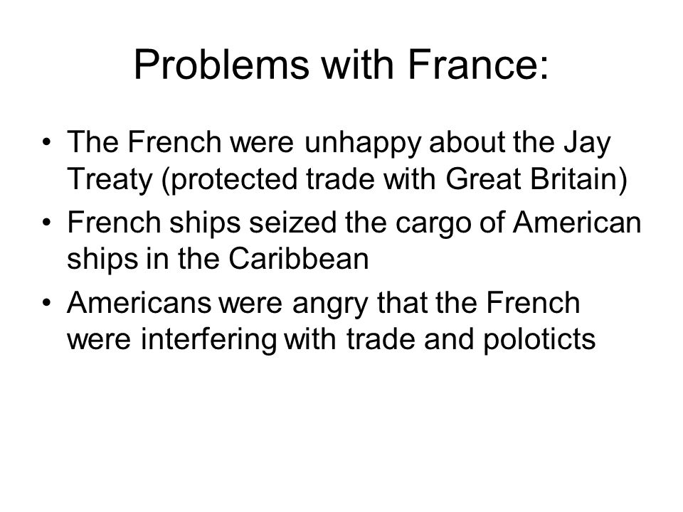 Problems with France: The French were unhappy about the Jay Treaty (protected trade with Great Britain) French ships seized the cargo of American ship