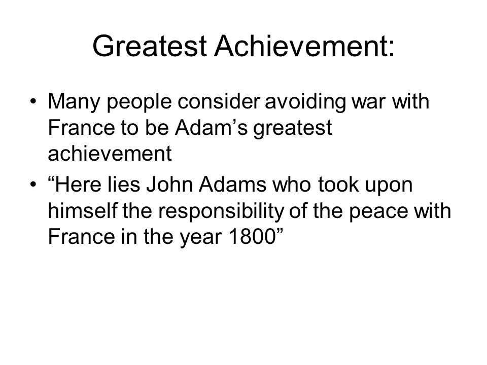 """Greatest Achievement: Many people consider avoiding war with France to be Adam's greatest achievement """"Here lies John Adams who took upon himself the"""