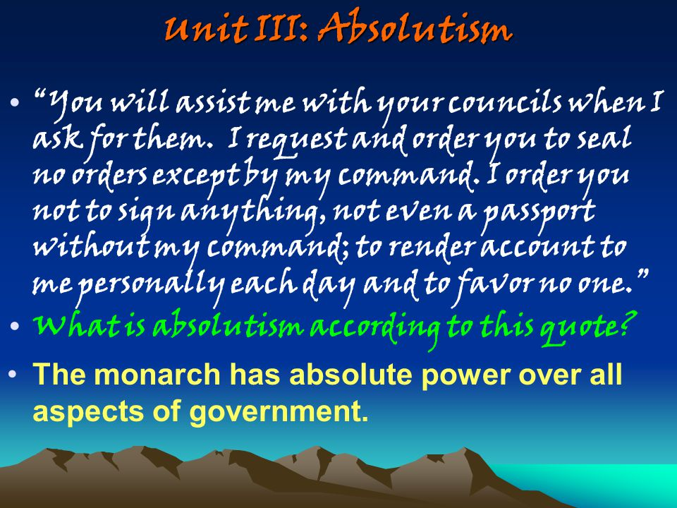 """Unit III: Absolutism """"You will assist me with your councils when I ask for them. I request and order you to seal no orders except by my command. I ord"""