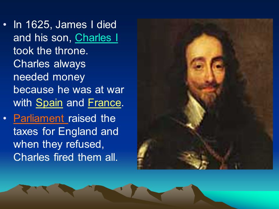In 1625, James I died and his son, Charles I took the throne. Charles always needed money because he was at war with Spain and France. Parliament rais