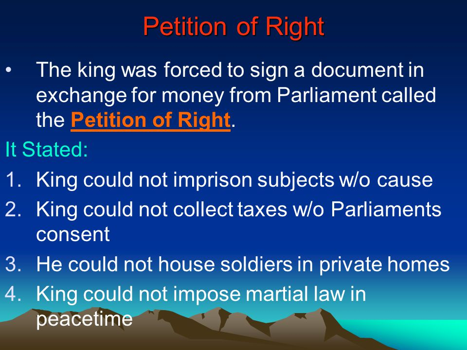 Petition of Right The king was forced to sign a document in exchange for money from Parliament called the Petition of Right. It Stated: 1.King could n