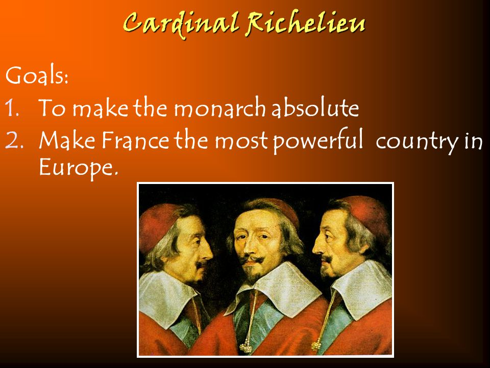 Cardinal Richelieu Goals: 1.To make the monarch absolute 2.Make France the most powerful country in Europe.