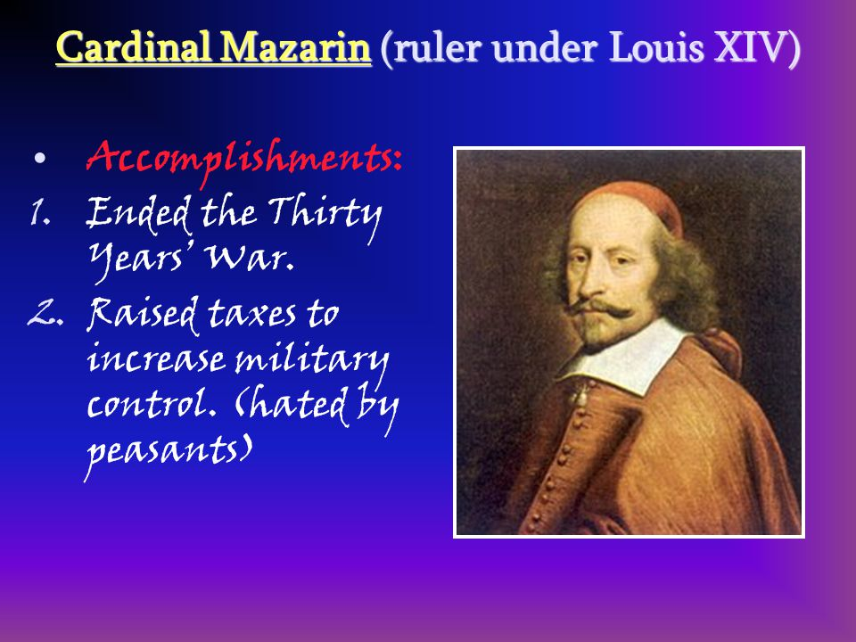Cardinal Mazarin (ruler under Louis XIV) Accomplishments: 1.Ended the Thirty Years' War. 2.Raised taxes to increase military control. (hated by peasan