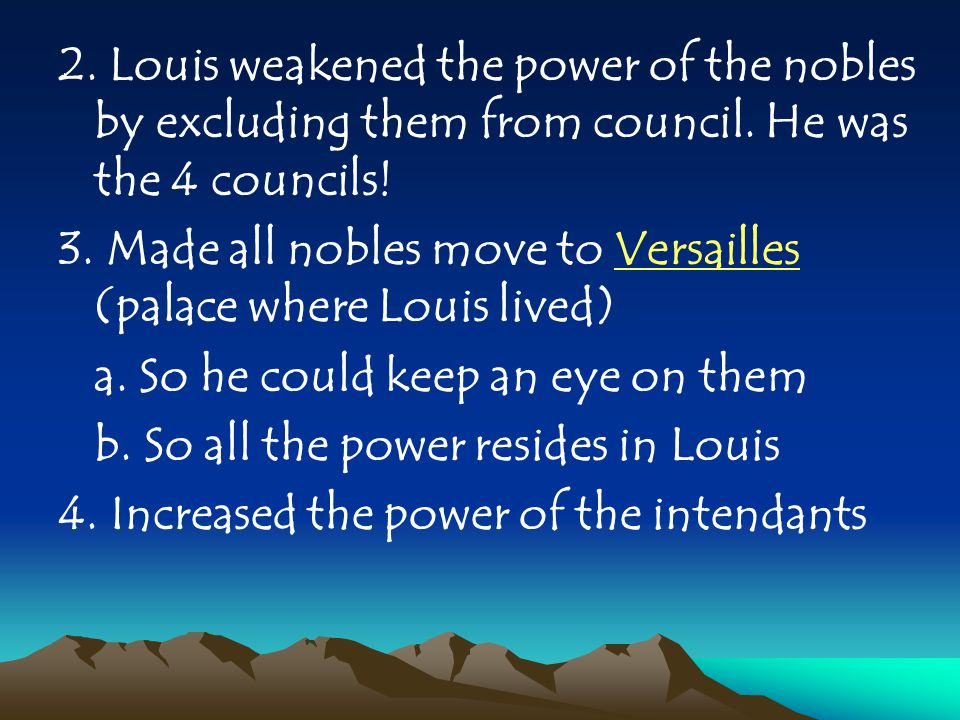 2. Louis weakened the power of the nobles by excluding them from council. He was the 4 councils! 3. Made all nobles move to Versailles (palace where L