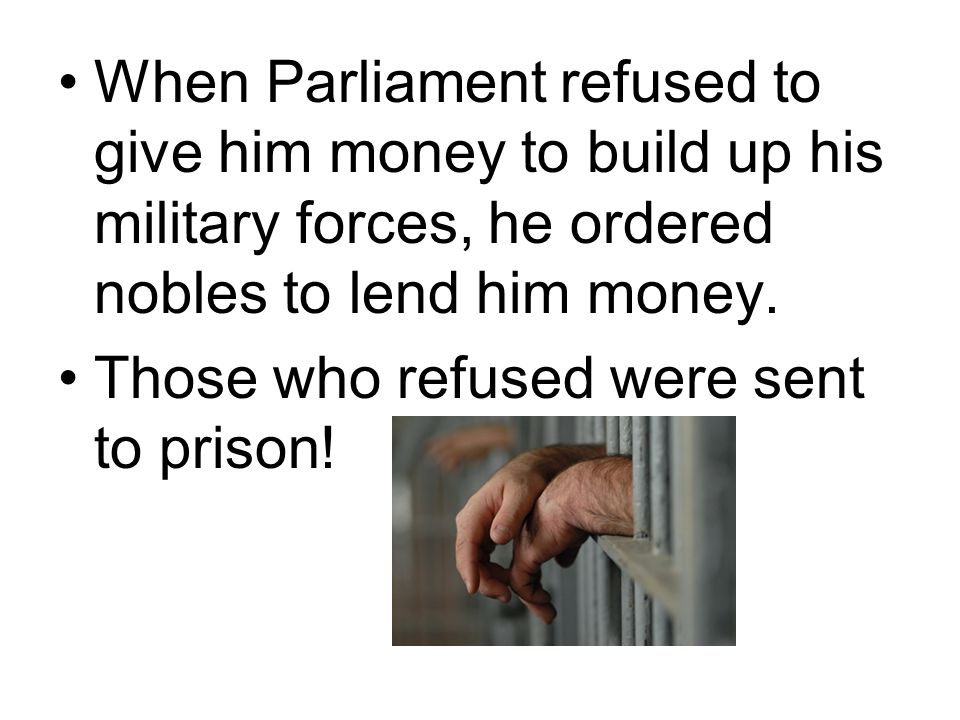 When Parliament refused to give him money to build up his military forces, he ordered nobles to lend him money.