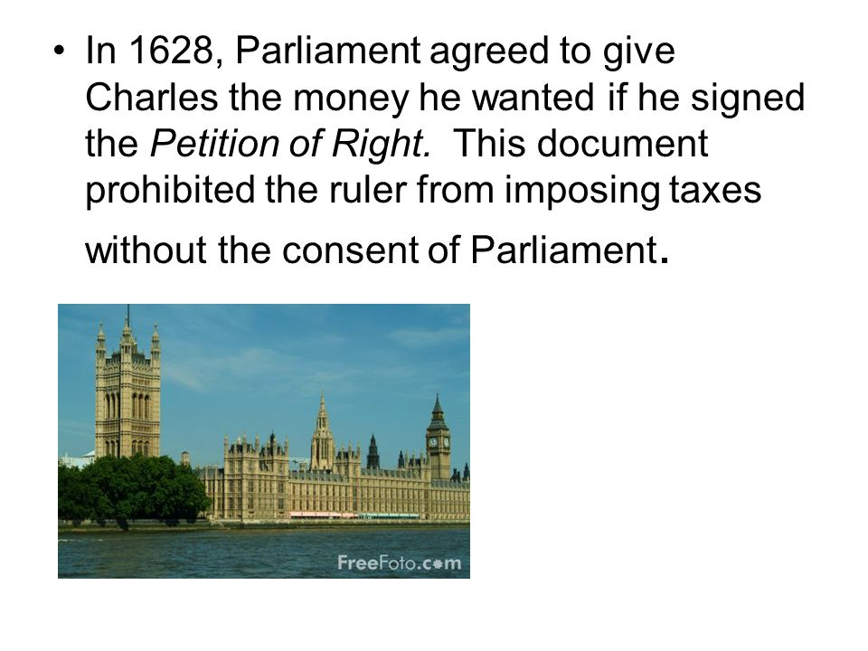 In 1628, Parliament agreed to give Charles the money he wanted if he signed the Petition of Right.