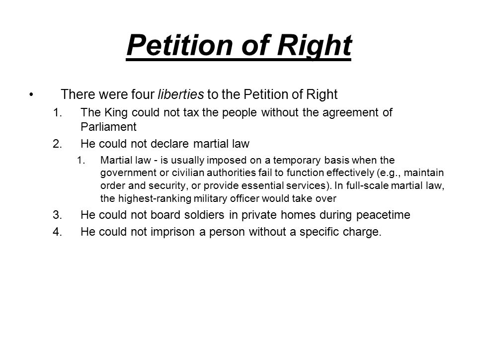 Petition of Right There were four liberties to the Petition of Right 1.The King could not tax the people without the agreement of Parliament 2.He could not declare martial law 1.Martial law - is usually imposed on a temporary basis when the government or civilian authorities fail to function effectively (e.g., maintain order and security, or provide essential services).