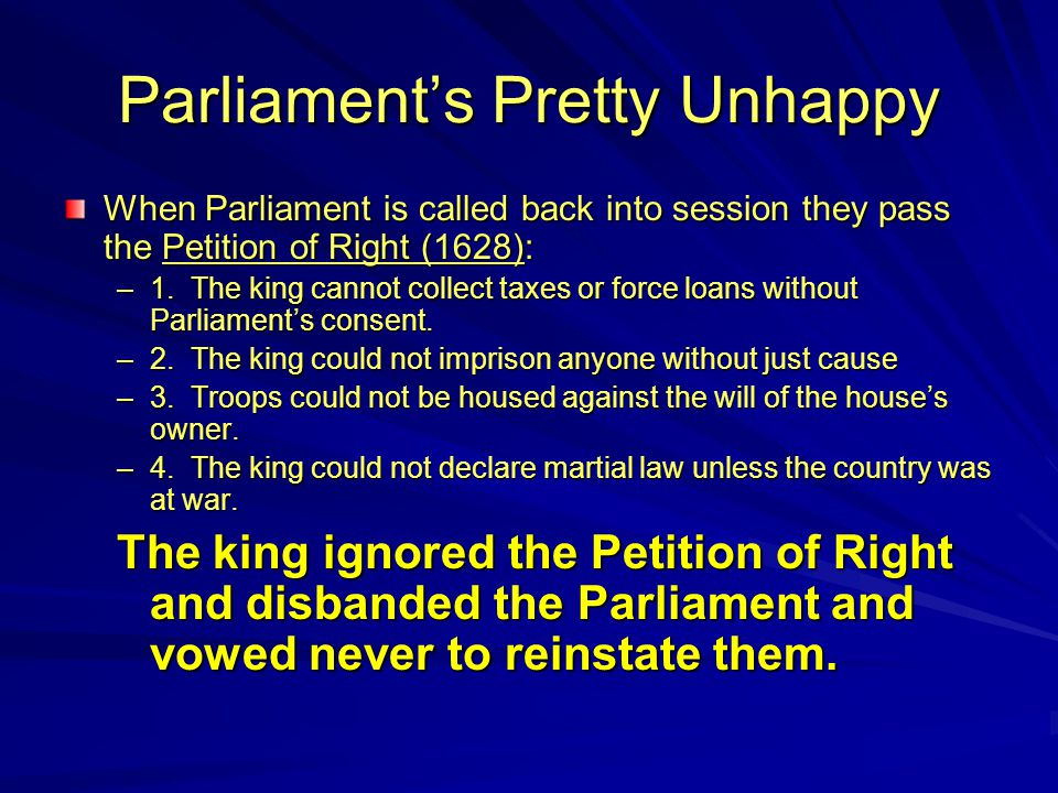 Parliament's Pretty Unhappy When Parliament is called back into session they pass the Petition of Right (1628): –1.