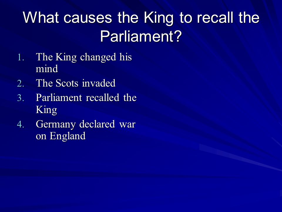 What causes the King to recall the Parliament.1. The King changed his mind 2.