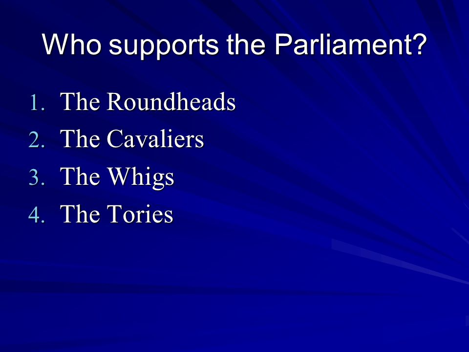 Who supports the Parliament 1. The Roundheads 2. The Cavaliers 3. The Whigs 4. The Tories