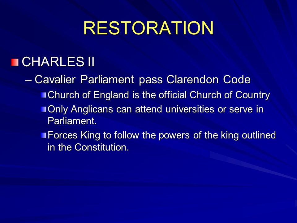 RESTORATION CHARLES II –Cavalier Parliament pass Clarendon Code Church of England is the official Church of Country Only Anglicans can attend universities or serve in Parliament.