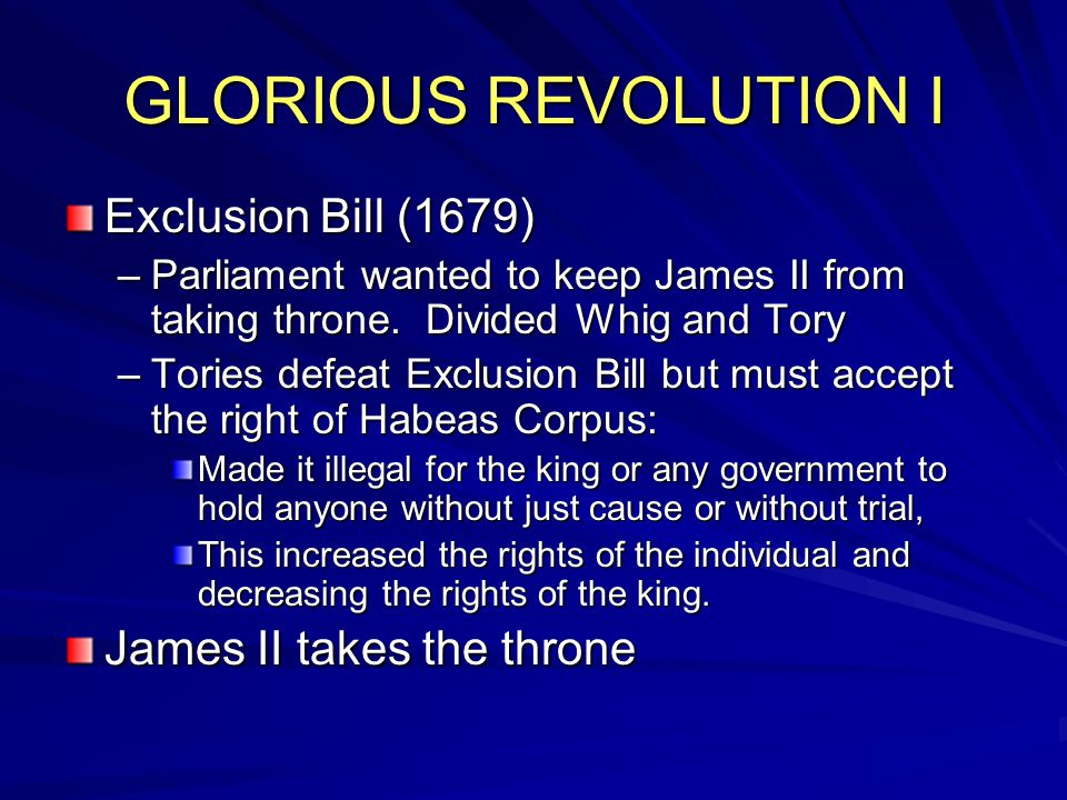 GLORIOUS REVOLUTION I Exclusion Bill (1679) –Parliament wanted to keep James II from taking throne. Divided Whig and Tory –Tories defeat Exclusion Bil