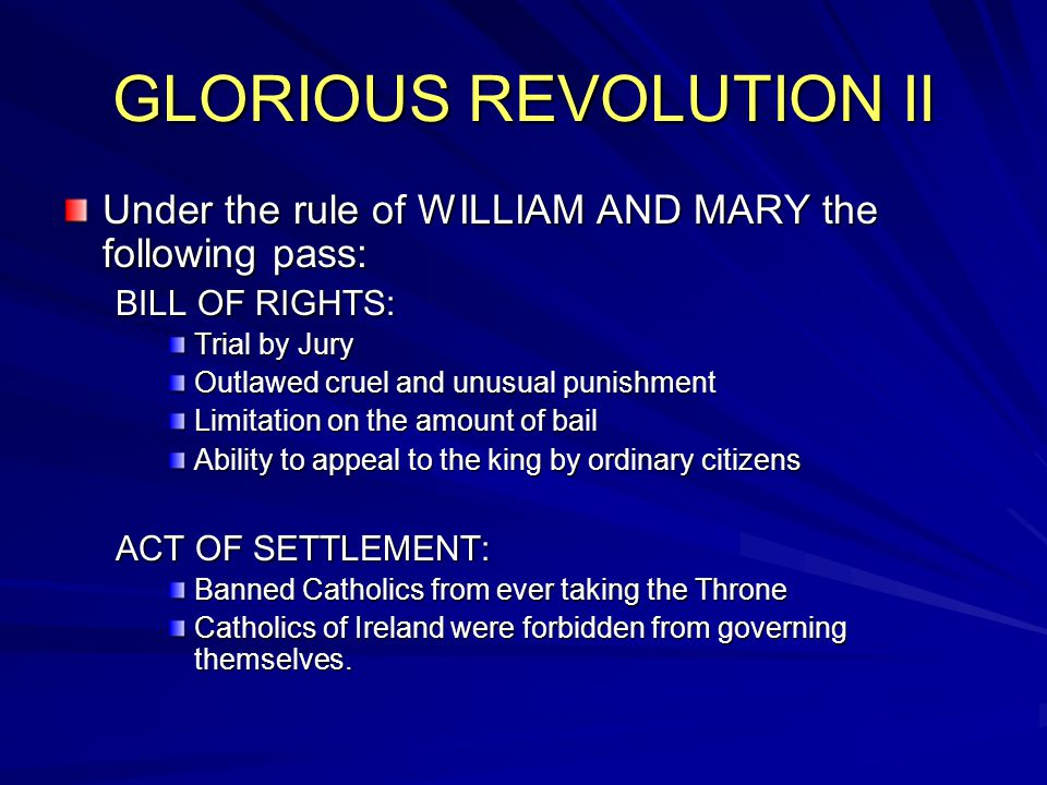 GLORIOUS REVOLUTION II Under the rule of WILLIAM AND MARY the following pass: BILL OF RIGHTS: Trial by Jury Outlawed cruel and unusual punishment Limitation on the amount of bail Ability to appeal to the king by ordinary citizens ACT OF SETTLEMENT: Banned Catholics from ever taking the Throne Catholics of Ireland were forbidden from governing themselves.