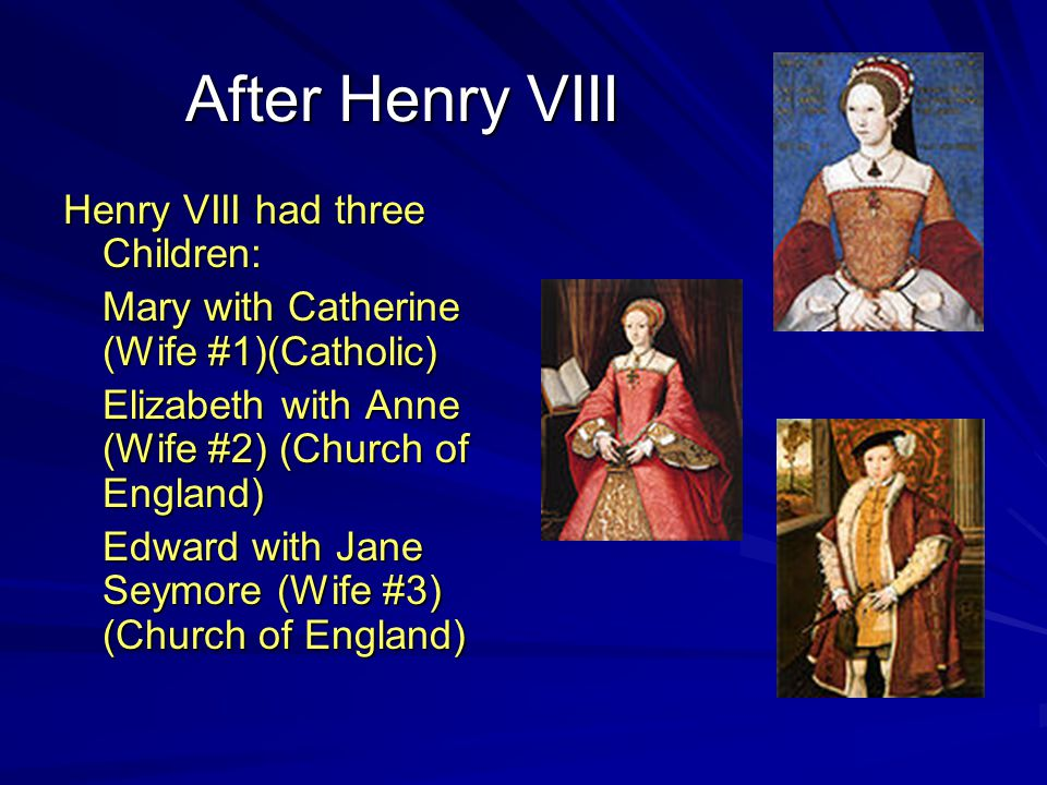 After Henry VIII Henry VIII had three Children: Mary with Catherine (Wife #1)(Catholic) Elizabeth with Anne (Wife #2) (Church of England) Edward with Jane Seymore (Wife #3) (Church of England)