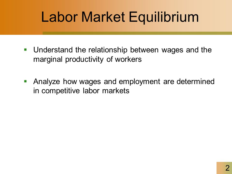 2 Labor Market Equilibrium  Understand the relationship between wages and the marginal productivity of workers  Analyze how wages and employment are determined in competitive labor markets