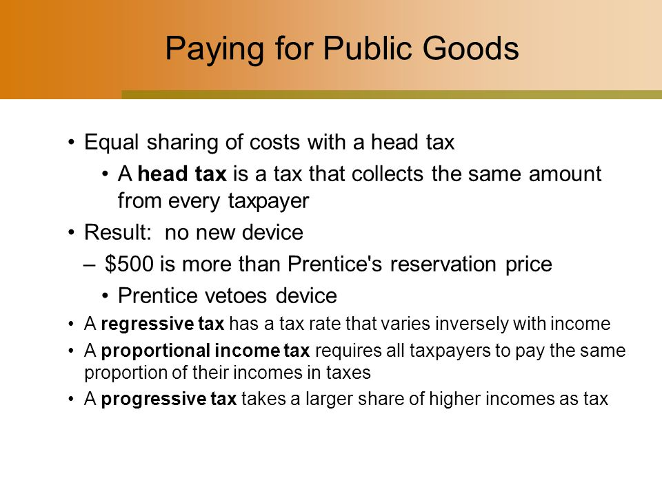 Paying for Public Goods Equal sharing of costs with a head tax A head tax is a tax that collects the same amount from every taxpayer Result: no new device –$500 is more than Prentice s reservation price Prentice vetoes device A regressive tax has a tax rate that varies inversely with income A proportional income tax requires all taxpayers to pay the same proportion of their incomes in taxes A progressive tax takes a larger share of higher incomes as tax