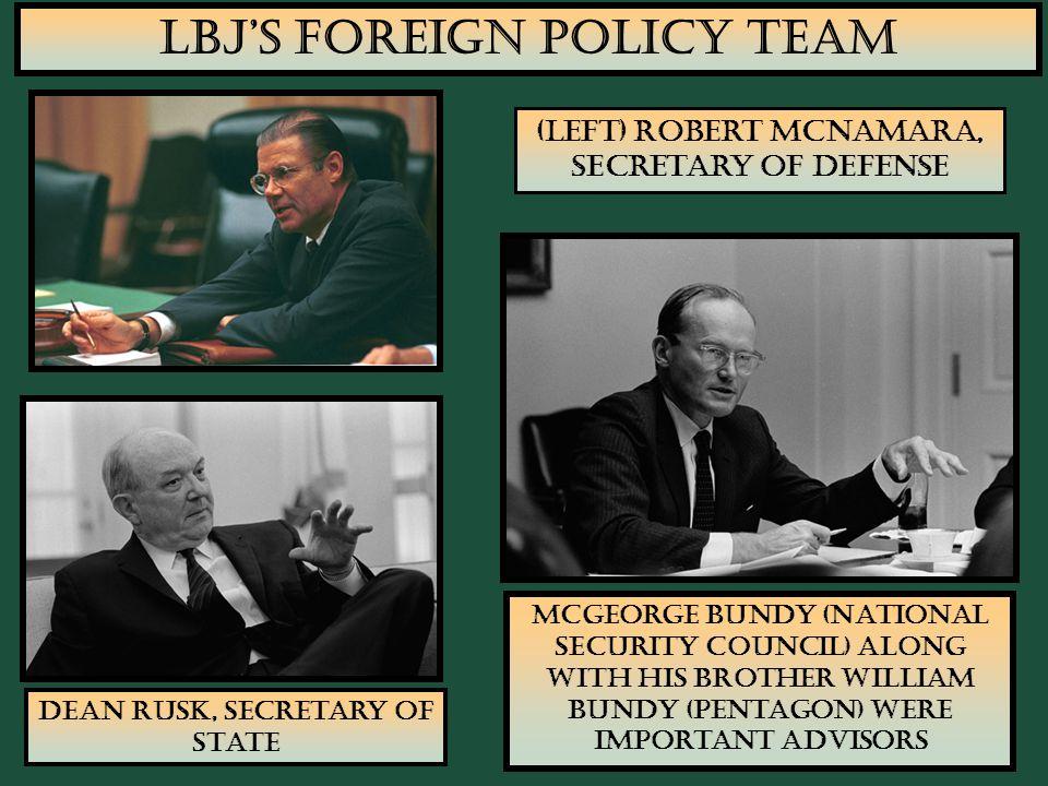 17 LBJ's Foreign Policy Team (Left) Robert McNamara, Secretary of Defense Dean Rusk, Secretary of State McGeorge Bundy (National Security Council) alo