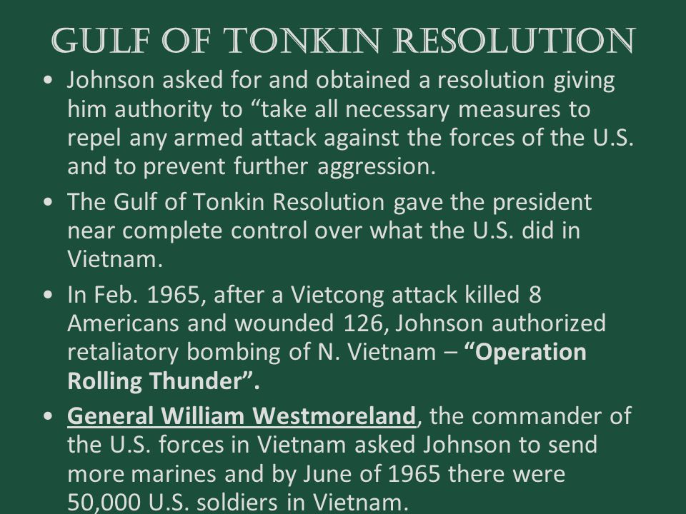 """GULF OF TONKIN RESOLUTION Johnson asked for and obtained a resolution giving him authority to """"take all necessary measures to repel any armed attack a"""