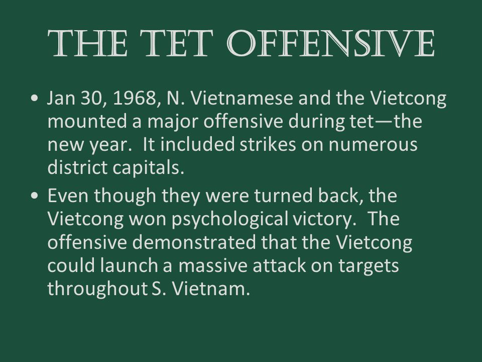THE TET OFFENSIVE Jan 30, 1968, N. Vietnamese and the Vietcong mounted a major offensive during tet—the new year. It included strikes on numerous dist