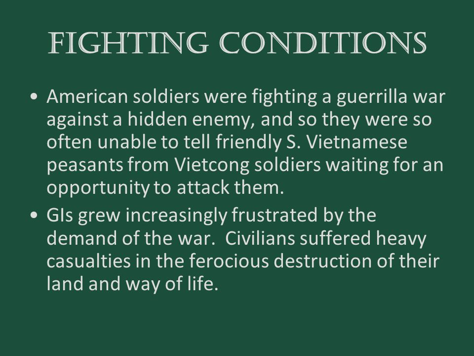 FIGHTING CONDITIONS American soldiers were fighting a guerrilla war against a hidden enemy, and so they were so often unable to tell friendly S. Vietn