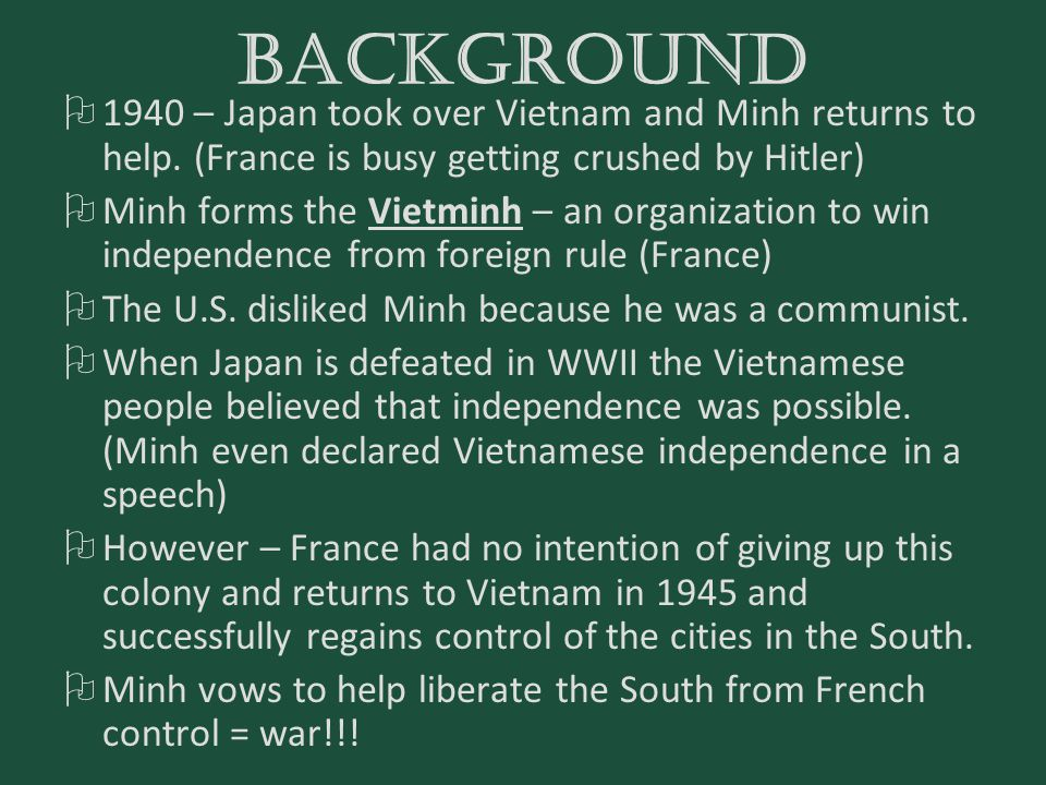BACKGROUND  1940 – Japan took over Vietnam and Minh returns to help. (France is busy getting crushed by Hitler)  Minh forms the Vietminh – an organi