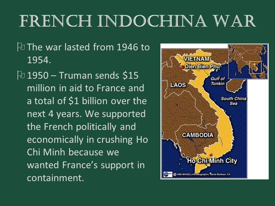 FRENCH INDOCHINA WAR  The war lasted from 1946 to 1954.  1950 – Truman sends $15 million in aid to France and a total of $1 billion over the next 4