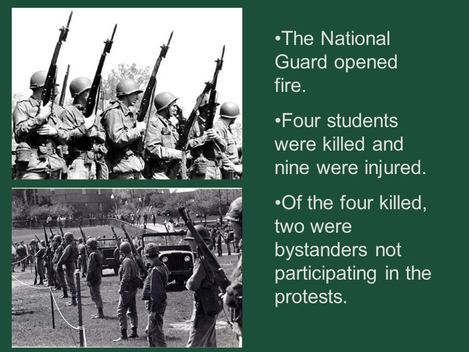 The National Guard opened fire. Four students were killed and nine were injured. Of the four killed, two were bystanders not participating in the prot