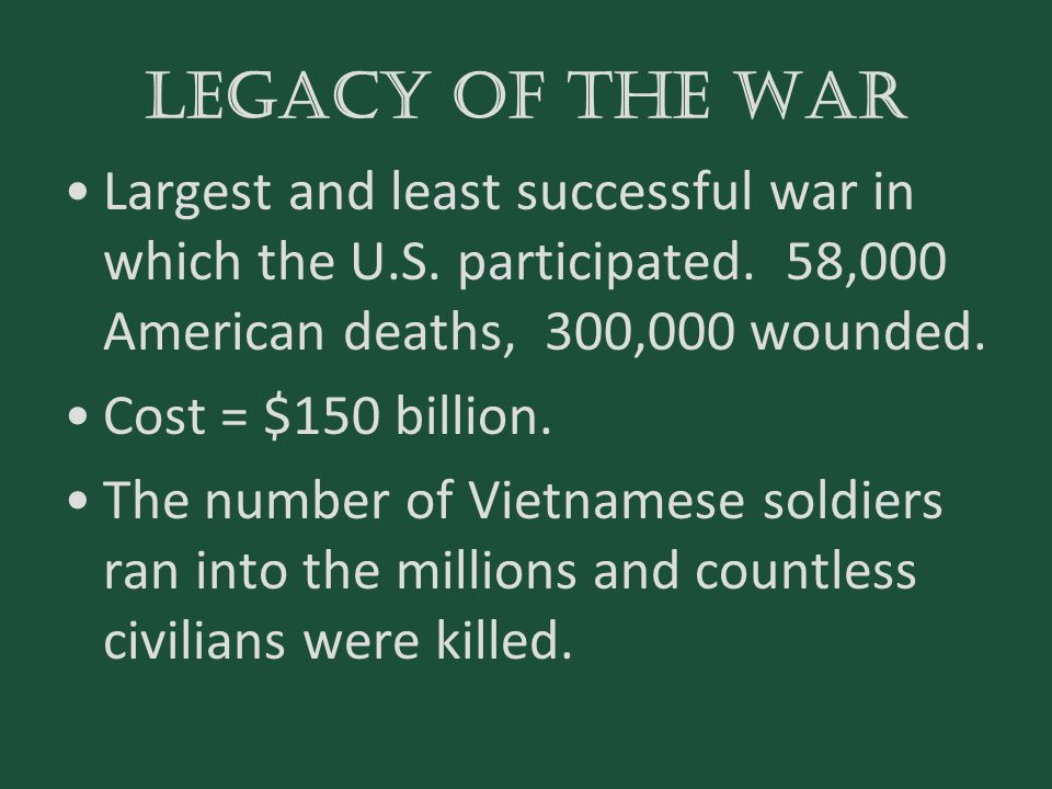 Legacy of the war Largest and least successful war in which the U.S. participated. 58,000 American deaths, 300,000 wounded. Cost = $150 billion. The n