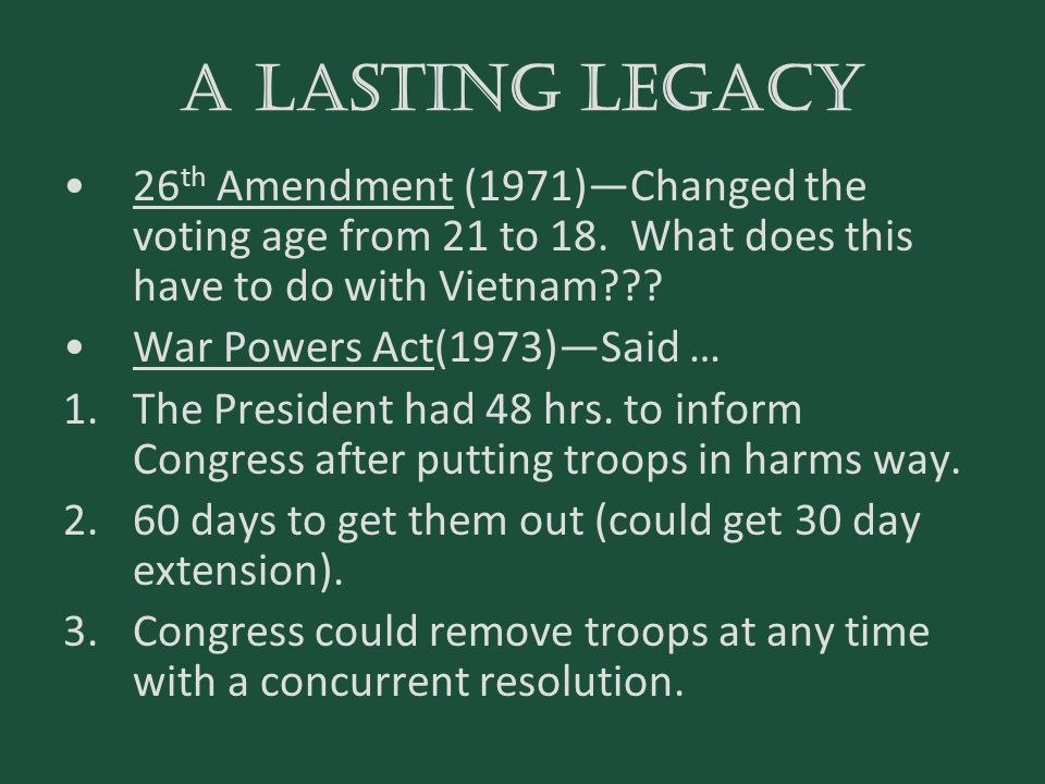 A lasting legacy 26 th Amendment (1971)—Changed the voting age from 21 to 18. What does this have to do with Vietnam??? War Powers Act(1973)—Said … 1.