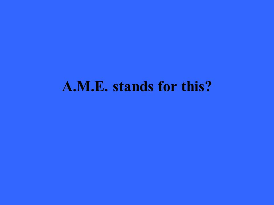 A.M.E. stands for this?