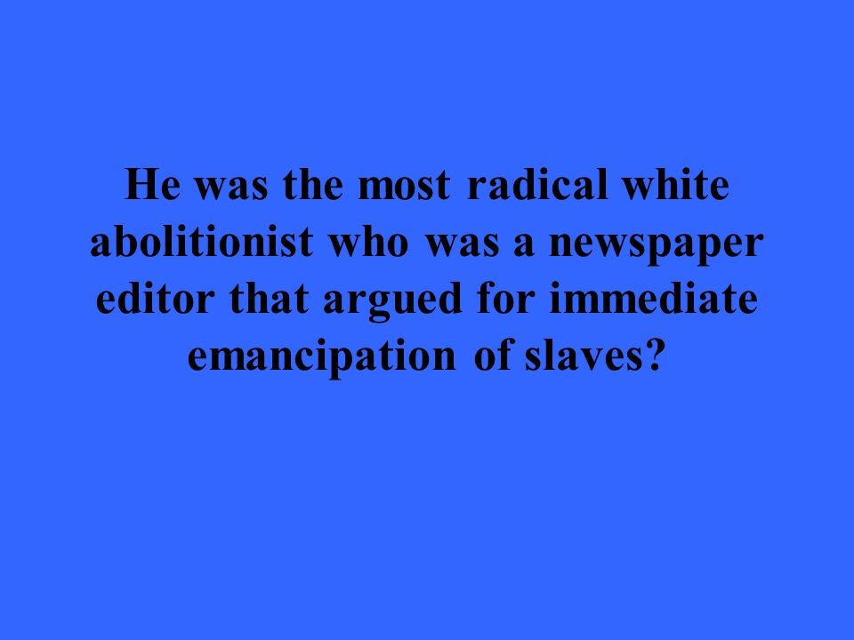 He was the most radical white abolitionist who was a newspaper editor that argued for immediate emancipation of slaves