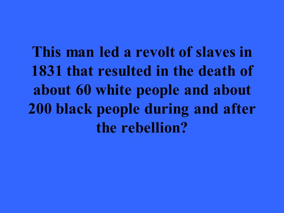 This man led a revolt of slaves in 1831 that resulted in the death of about 60 white people and about 200 black people during and after the rebellion