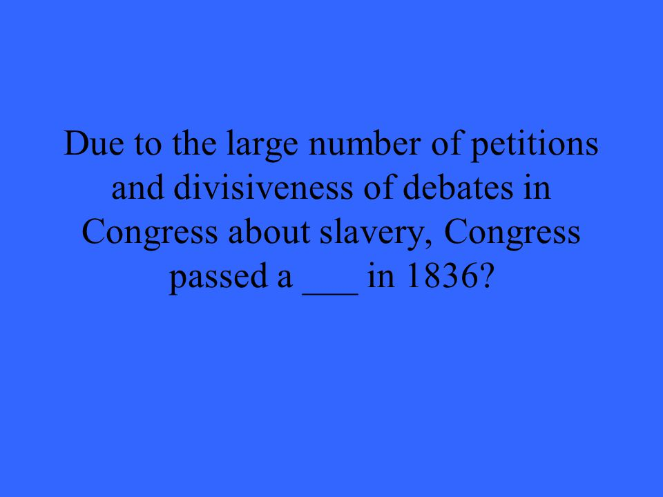 Due to the large number of petitions and divisiveness of debates in Congress about slavery, Congress passed a ___ in 1836