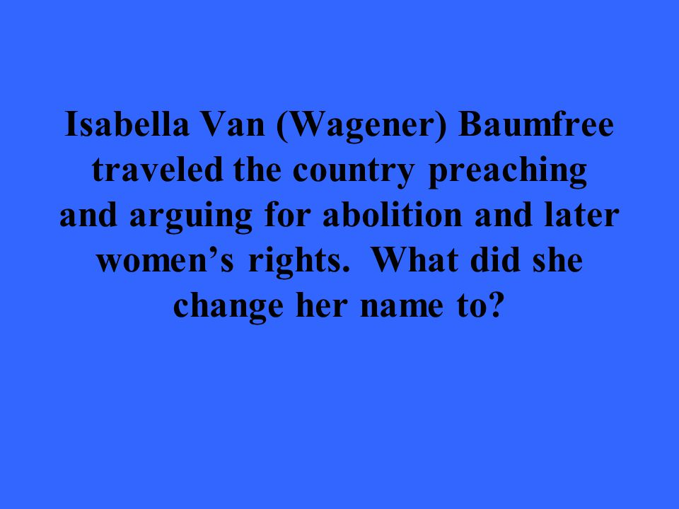 Isabella Van (Wagener) Baumfree traveled the country preaching and arguing for abolition and later women's rights.