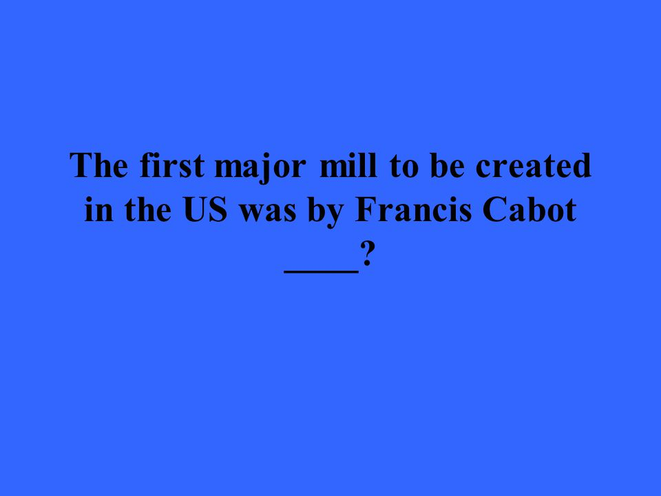 The first major mill to be created in the US was by Francis Cabot ____