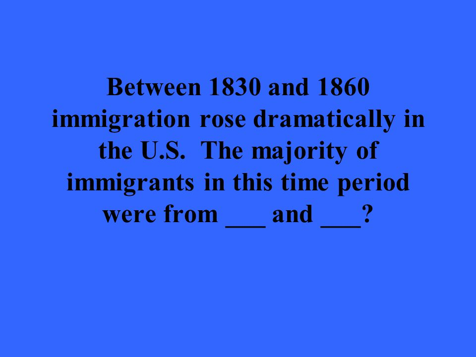 Between 1830 and 1860 immigration rose dramatically in the U.S. The majority of immigrants in this time period were from ___ and ___?
