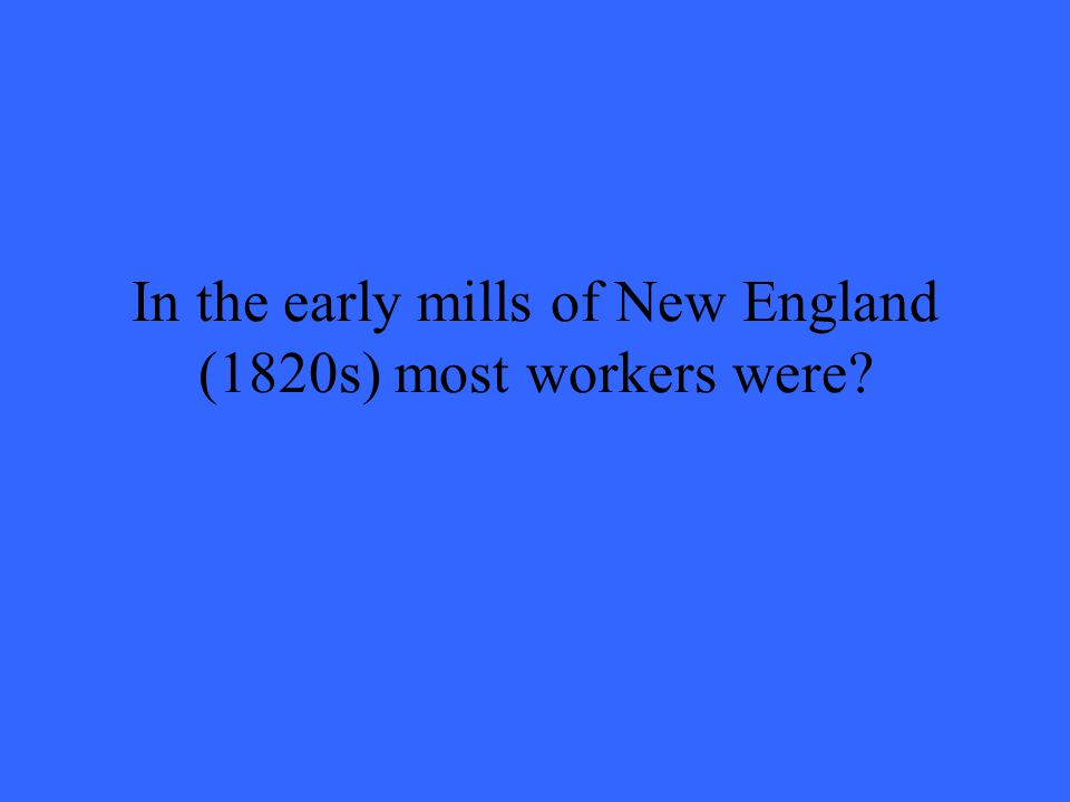 In the early mills of New England (1820s) most workers were