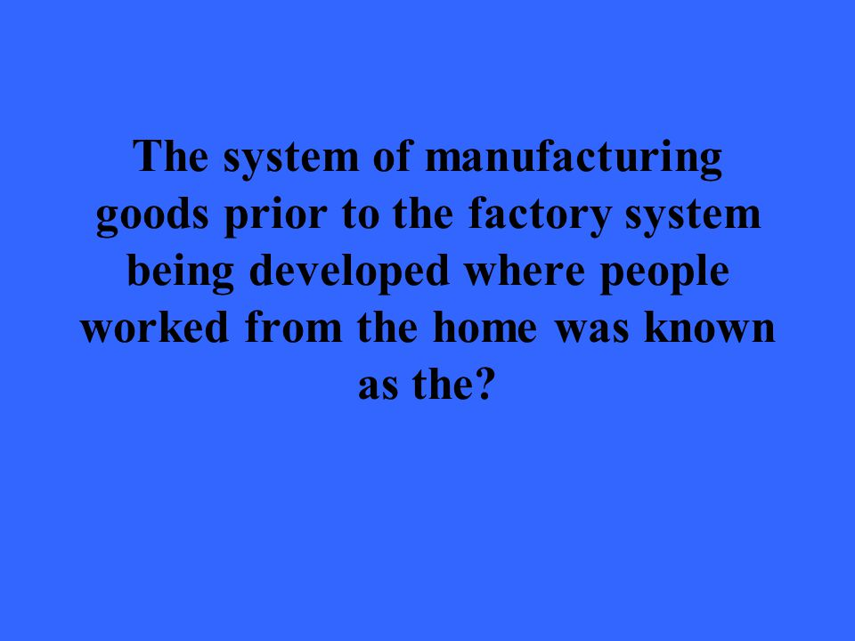 The system of manufacturing goods prior to the factory system being developed where people worked from the home was known as the