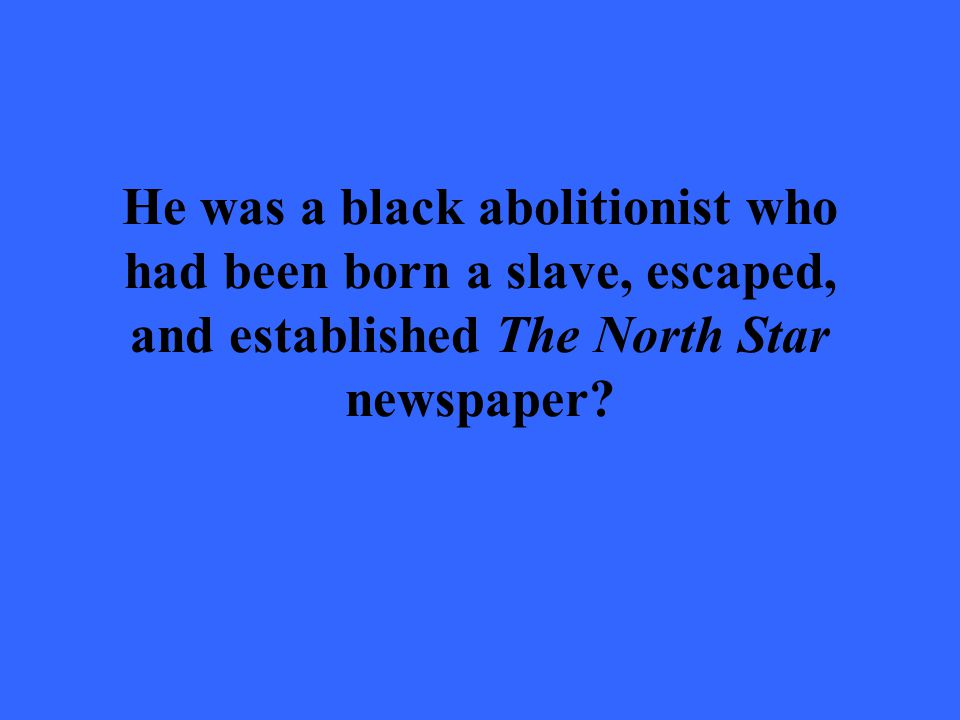 He was a black abolitionist who had been born a slave, escaped, and established The North Star newspaper?